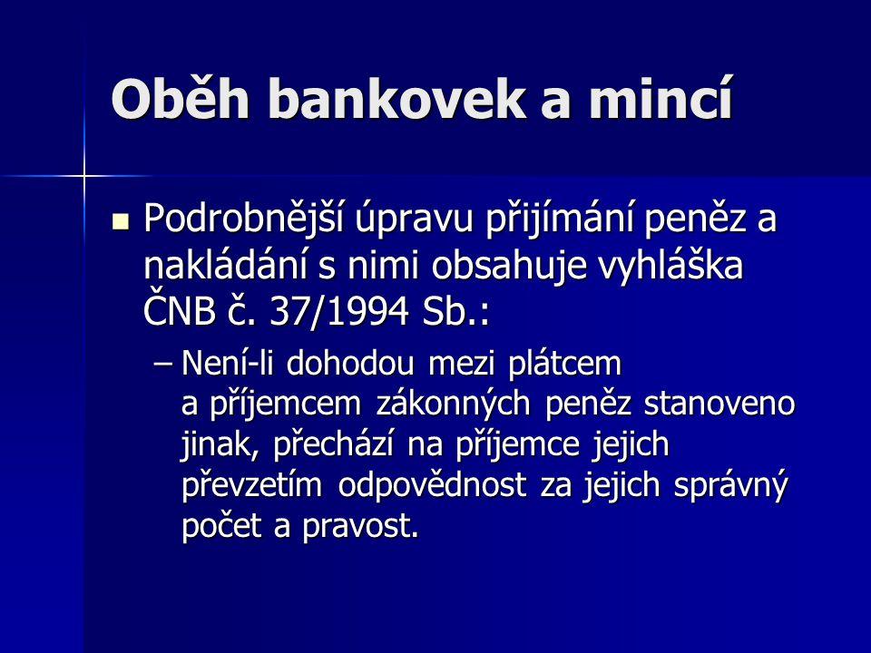 Oběh bankovek a mincí Podrobnější úpravu přijímání peněz a nakládání s nimi obsahuje vyhláška ČNB č. 37/1994 Sb.: Podrobnější úpravu přijímání peněz a