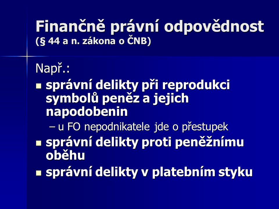 Finančně právní odpovědnost (§ 44 a n. zákona o ČNB) Např.: správní delikty při reprodukci symbolů peněz a jejich napodobenin správní delikty při repr