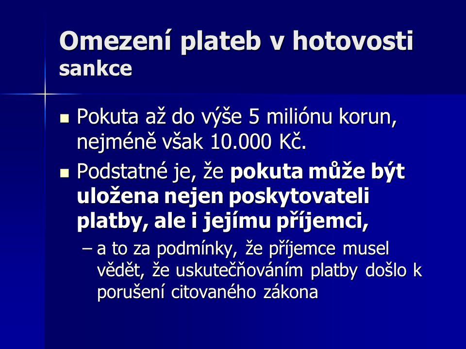 Omezení plateb v hotovosti sankce Pokuta až do výše 5 miliónu korun, nejméně však 10.000 Kč. Pokuta až do výše 5 miliónu korun, nejméně však 10.000 Kč