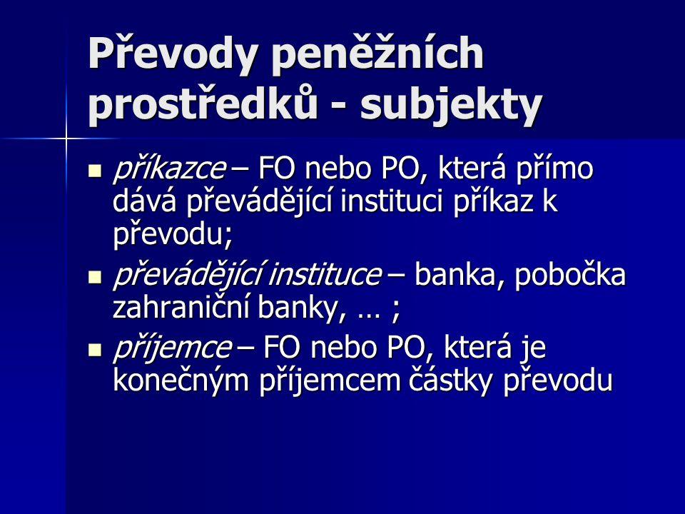 Převody peněžních prostředků - subjekty příkazce – FO nebo PO, která přímo dává převádějící instituci příkaz k převodu; příkazce – FO nebo PO, která p