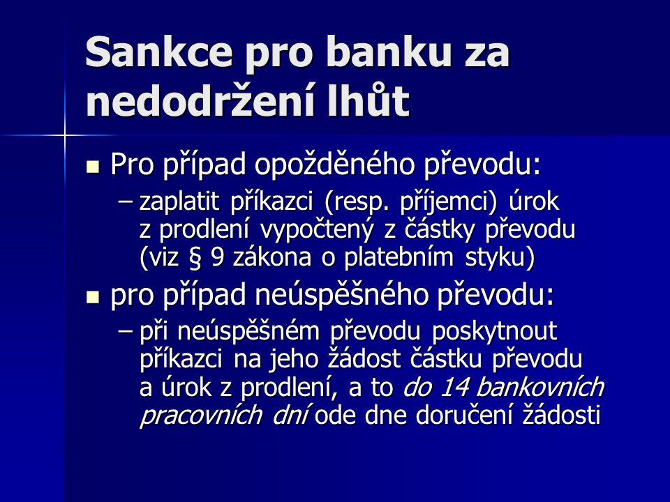 Sankce pro banku za nedodržení lhůt Pro případ opožděného převodu: Pro případ opožděného převodu: –zaplatit příkazci (resp. příjemci) úrok z prodlení