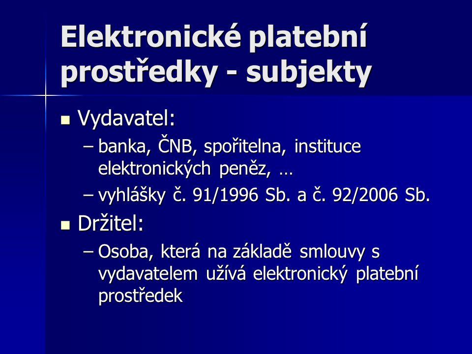 Elektronické platební prostředky - subjekty Vydavatel: Vydavatel: –banka, ČNB, spořitelna, instituce elektronických peněz, … –vyhlášky č. 91/1996 Sb.