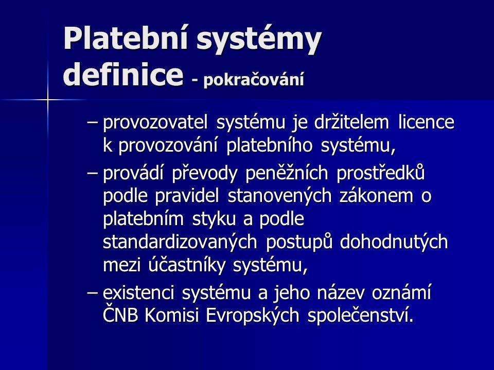 Platební systémy definice - pokračování –provozovatel systému je držitelem licence k provozování platebního systému, –provádí převody peněžních prostř