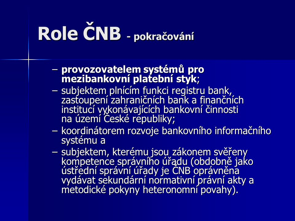 Role ČNB - pokračování –provozovatelem systémů pro mezibankovní platební styk; –subjektem plnícím funkci registru bank, zastoupení zahraničních bank a