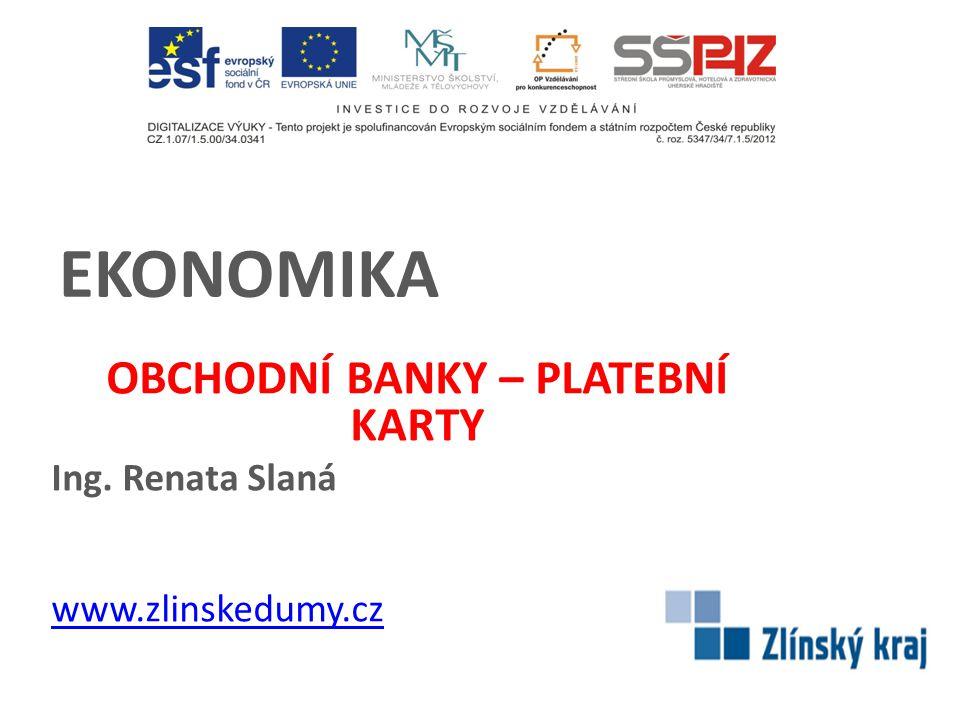 EKONOMIKA OBCHODNÍ BANKY – PLATEBNÍ KARTY Ing. Renata Slaná www.zlinskedumy.cz