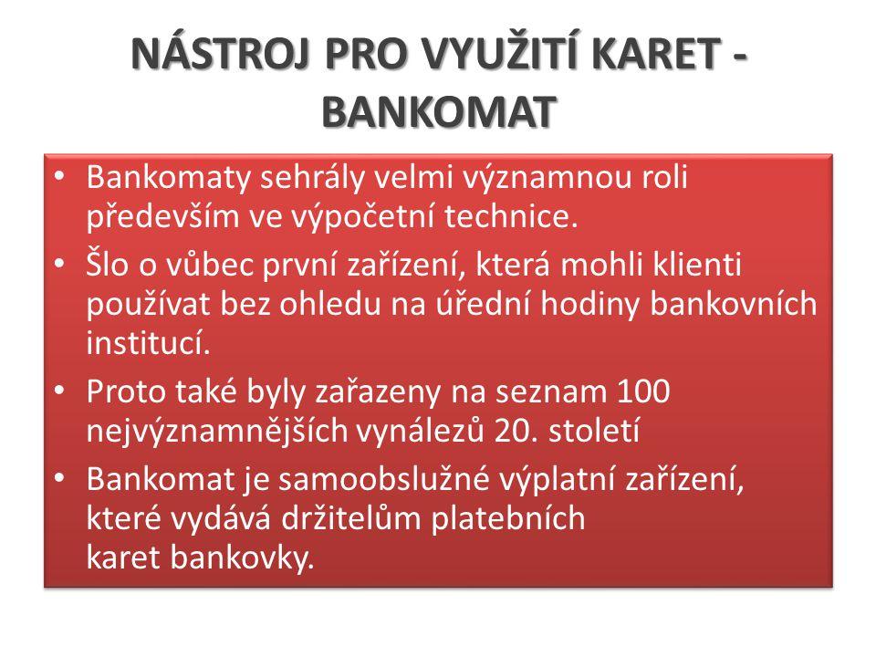 NÁSTROJ PRO VYUŽITÍ KARET - BANKOMAT Bankomaty sehrály velmi významnou roli především ve výpočetní technice. Šlo o vůbec první zařízení, která mohli k