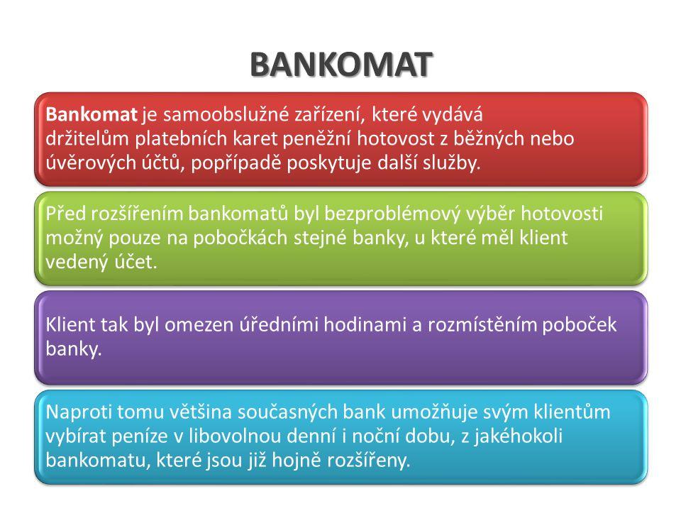 BANKOMAT Bankomat je samoobslužné zařízení, které vydává držitelům platebních karet peněžní hotovost z běžných nebo úvěrových účtů, popřípadě poskytuj