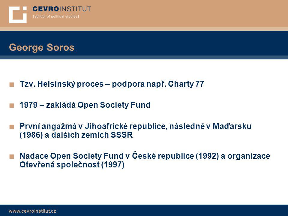 www.cevroinstitut.cz George Soros ■ Tzv. Helsinský proces – podpora např. Charty 77 ■ 1979 – zakládá Open Society Fund ■ První angažmá v Jihoafrické r
