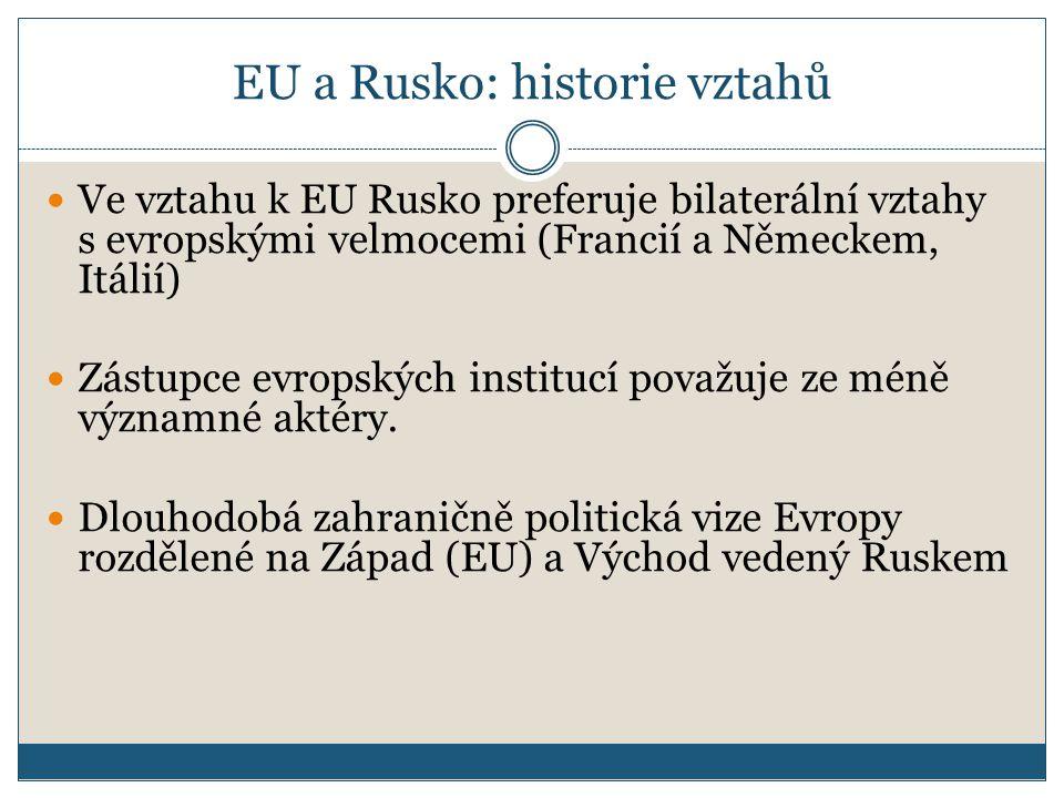 EU a Rusko: historie vztahů Ve vztahu k EU Rusko preferuje bilaterální vztahy s evropskými velmocemi (Francií a Německem, Itálií) Zástupce evropských institucí považuje ze méně významné aktéry.
