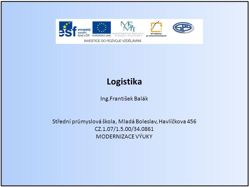 Logistika Ing.František Balák Střední průmyslová škola, Mladá Boleslav, Havlíčkova 456 CZ.1.07/1.5.00/34.0861 MODERNIZACE VÝUKY