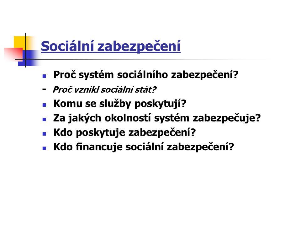 Sociální zabezpečení Proč systém sociálního zabezpečení? - Proč vznikl sociální stát? Komu se služby poskytují? Za jakých okolností systém zabezpečuje