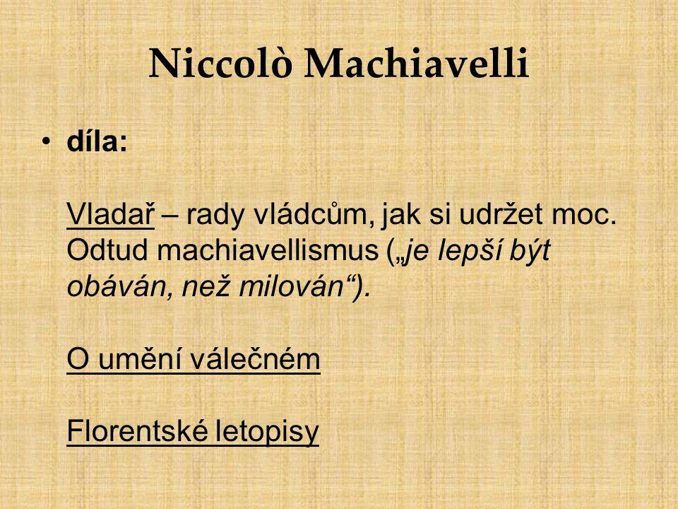 """Niccolò Machiavelli díla: Vladař – rady vládcům, jak si udržet moc. Odtud machiavellismus (""""je lepší být obáván, než milován""""). O umění válečném Flore"""