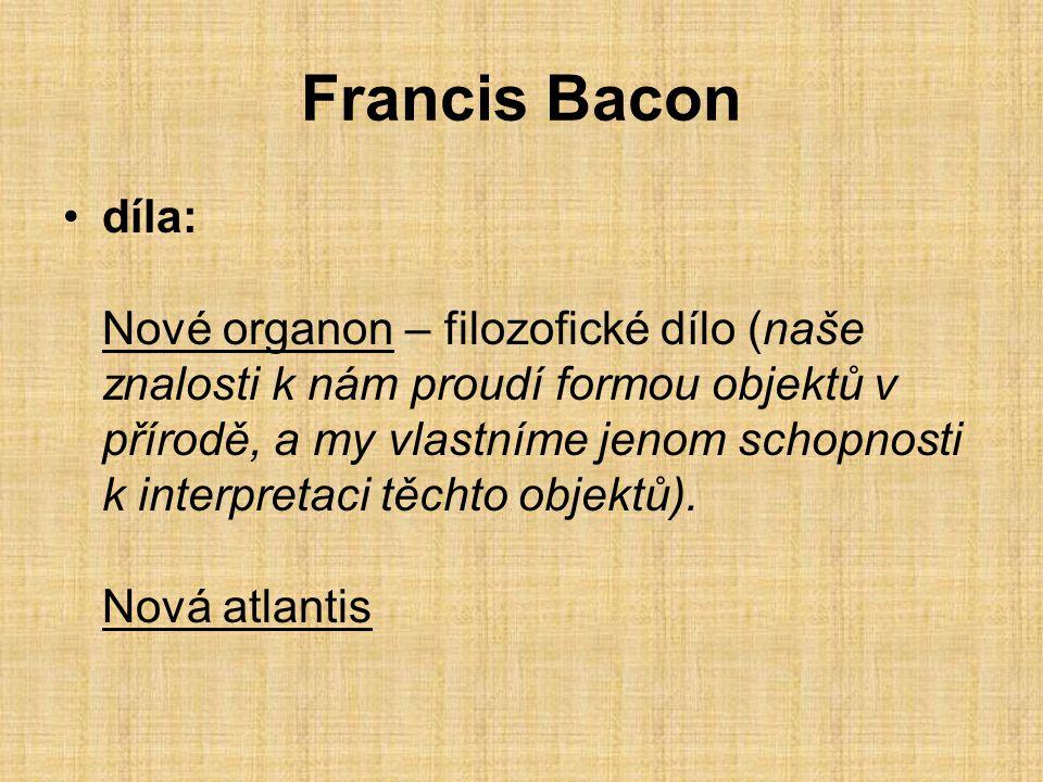 Francis Bacon díla: Nové organon – filozofické dílo (naše znalosti k nám proudí formou objektů v přírodě, a my vlastníme jenom schopnosti k interpreta