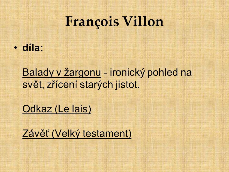 François Villon díla: Balady v žargonu - ironický pohled na svět, zřícení starých jistot. Odkaz (Le lais) Závěť (Velký testament)