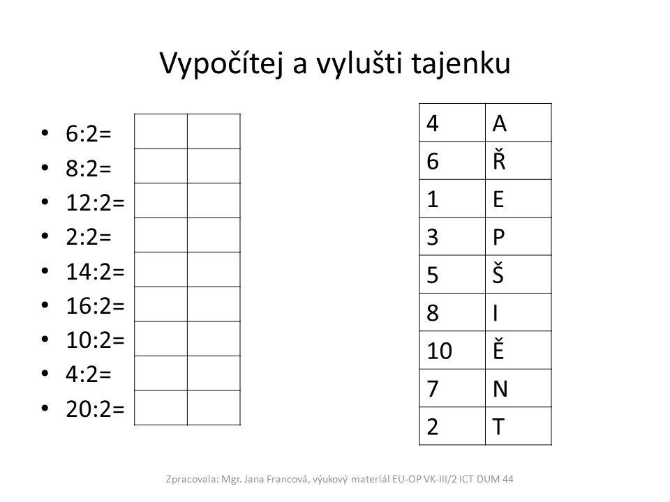 Vypočítej a vylušti tajenku 6:2= 8:2= 12:2= 2:2= 14:2= 16:2= 10:2= 4:2= 20:2= 4A 6Ř 1E 3P 5Š 8I 10Ě 7N 2T Zpracovala: Mgr.