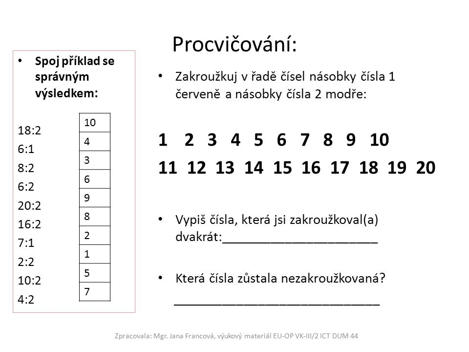 Procvičování: Spoj příklad se správným výsledkem : 18:2 6:1 8:2 6:2 20:2 16:2 7:1 2:2 10:2 4:2 Zakroužkuj v řadě čísel násobky čísla 1 červeně a násobky čísla 2 modře: 12 3 4 5 6 7 8 9 10 11 12 13 14 15 16 17 18 19 20 Vypiš čísla, která jsi zakroužkoval(a) dvakrát:______________________ Která čísla zůstala nezakroužkovaná.