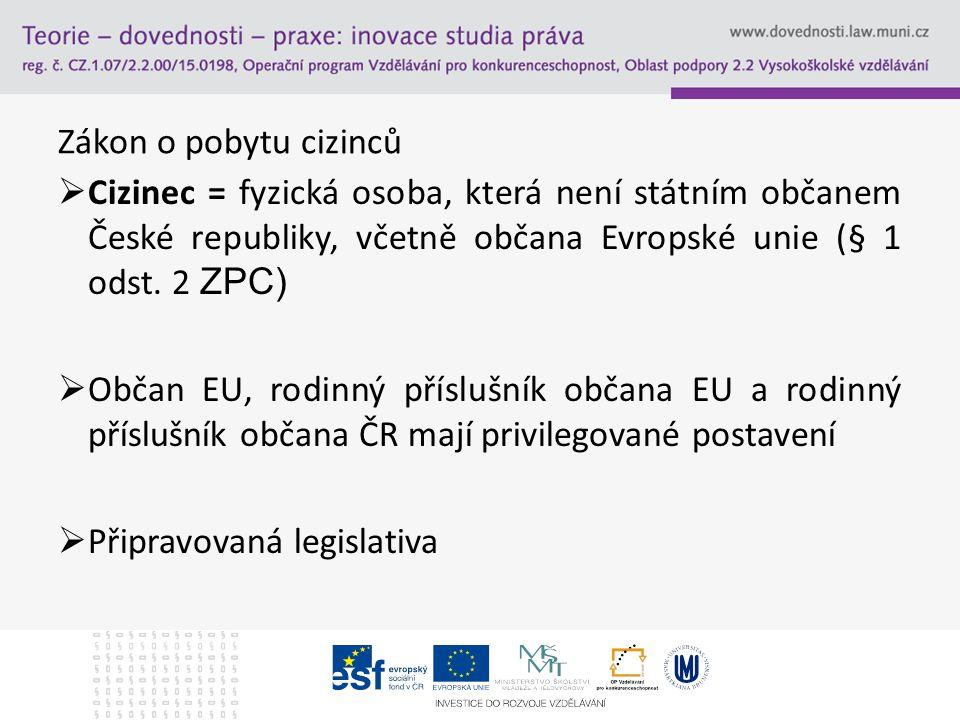 Zákon o pobytu cizinců  Cizinec = fyzická osoba, která není státním občanem České republiky, včetně občana Evropské unie (§ 1 odst. 2 ZPC)  Občan EU
