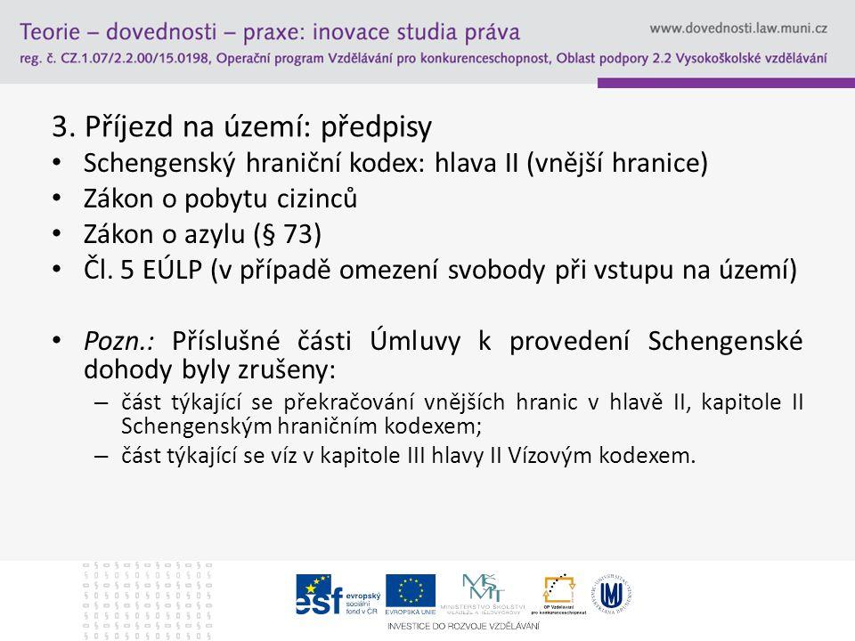 3. Příjezd na území: předpisy Schengenský hraniční kodex: hlava II (vnější hranice) Zákon o pobytu cizinců Zákon o azylu (§ 73) Čl. 5 EÚLP (v případě