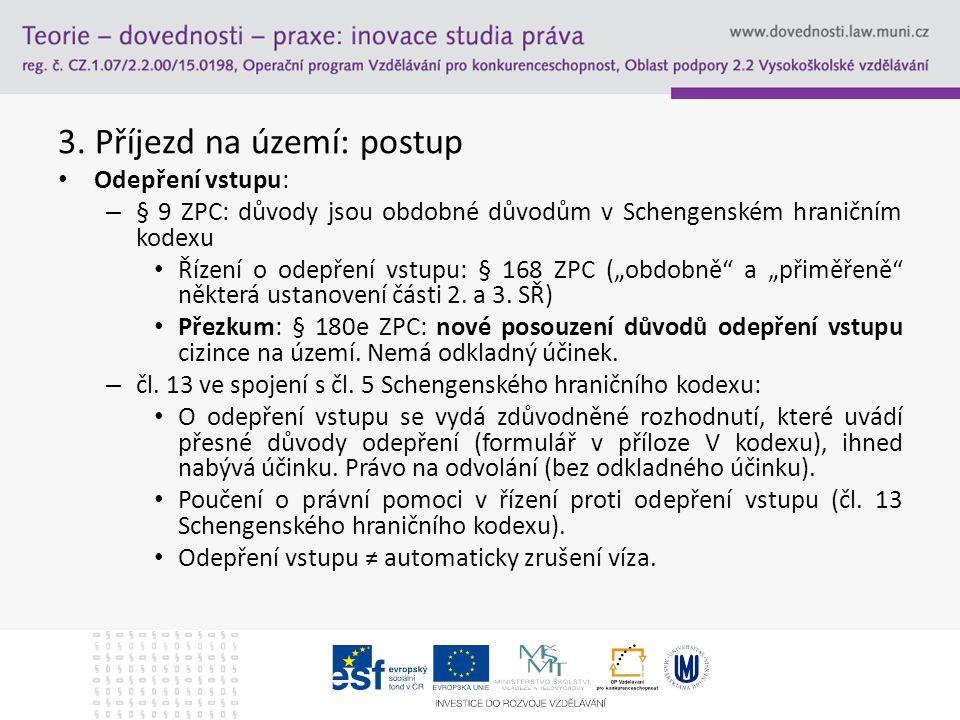3. Příjezd na území: postup Odepření vstupu: – § 9 ZPC: důvody jsou obdobné důvodům v Schengenském hraničním kodexu Řízení o odepření vstupu: § 168 ZP