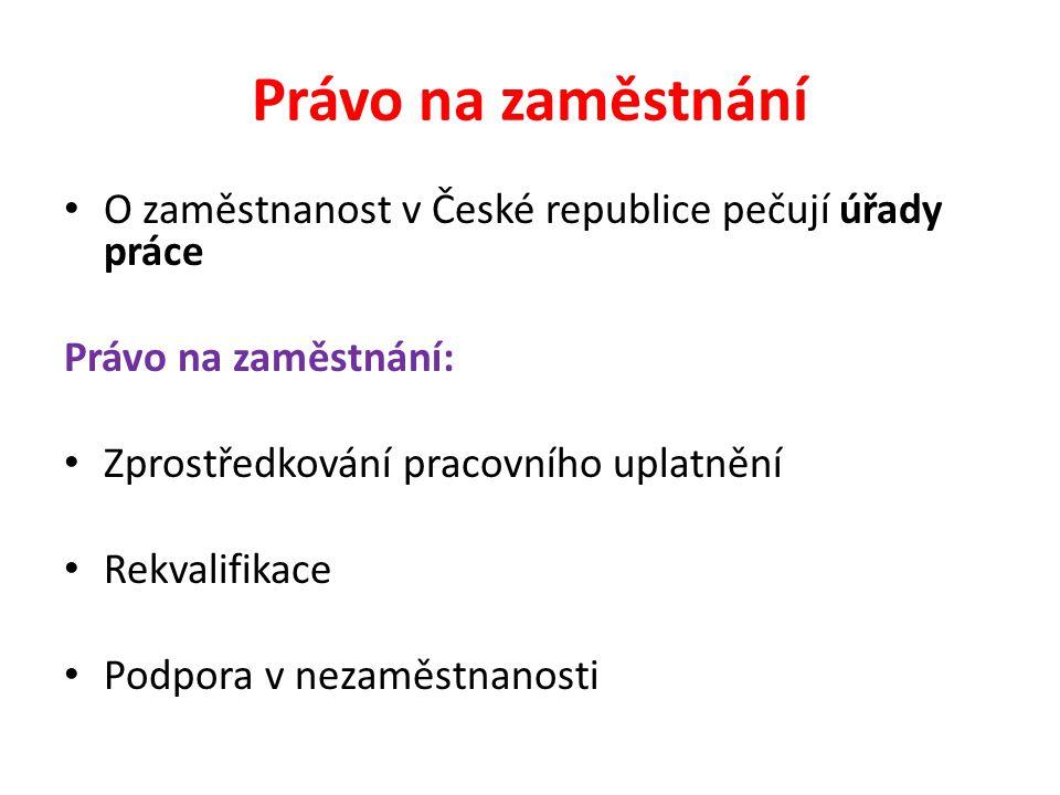 Právo na zaměstnání O zaměstnanost v České republice pečují úřady práce Právo na zaměstnání: Zprostředkování pracovního uplatnění Rekvalifikace Podpora v nezaměstnanosti