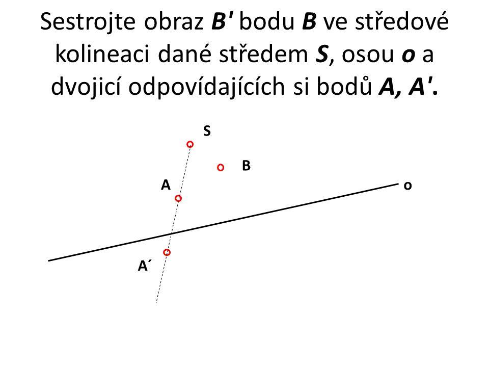 Sestrojte obraz B' bodu B ve středové kolineaci dané středem S, osou o a dvojicí odpovídajících si bodů A, A'. S A A´ o B