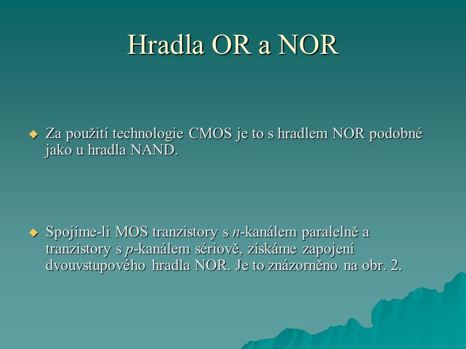 Hradla OR a NOR  Za použití technologie CMOS je to s hradlem NOR podobné jako u hradla NAND.  Spojíme-li MOS tranzistory s n-kanálem paralelně a tra