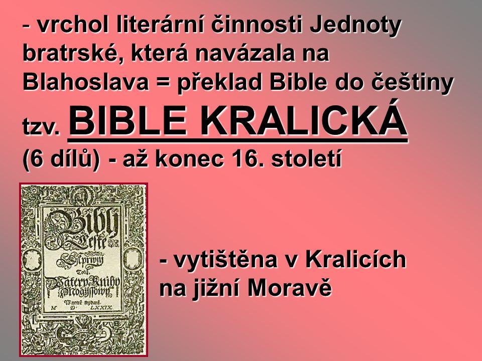 - vrchol literární činnosti Jednoty bratrské, která navázala na Blahoslava = překlad Bible do češtiny tzv. BIBLE KRALICKÁ (6 dílů) - až konec 16. stol