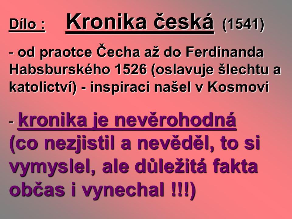 Dílo : Kronika česká (1541) - od praotce Čecha až do Ferdinanda Habsburského 1526 (oslavuje šlechtu a katolictví) - inspiraci našel v Kosmovi - kronik