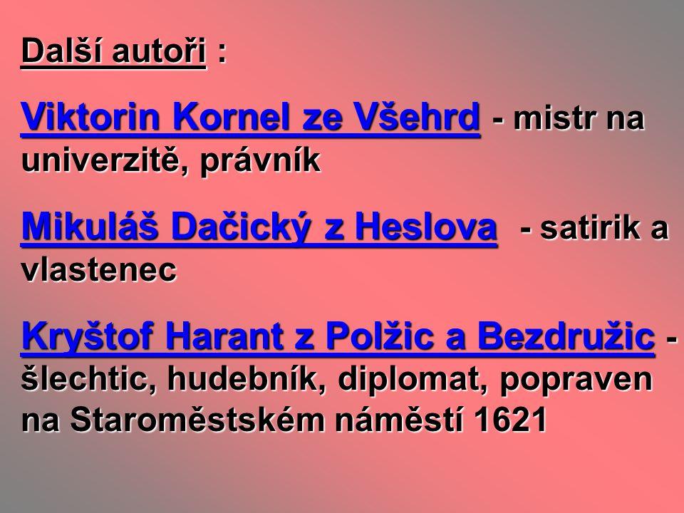 Další autoři : Viktorin Kornel ze Všehrd - mistr na univerzitě, právník Mikuláš Dačický z Heslova - satirik a vlastenec Kryštof Harant z Polžic a Bezd