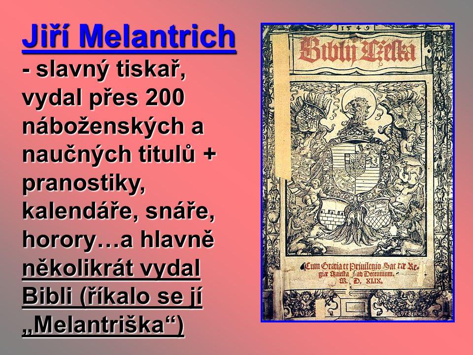 Jiří Melantrich - slavný tiskař, vydal přes 200 náboženských a naučných titulů + pranostiky, kalendáře, snáře, horory…a hlavně několikrát vydal Bibli