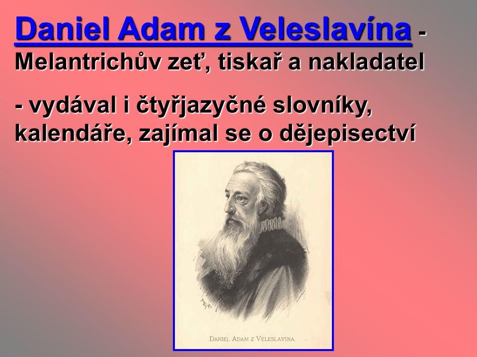 Daniel Adam z Veleslavína - Melantrichův zeť, tiskař a nakladatel - vydával i čtyřjazyčné slovníky, kalendáře, zajímal se o dějepisectví