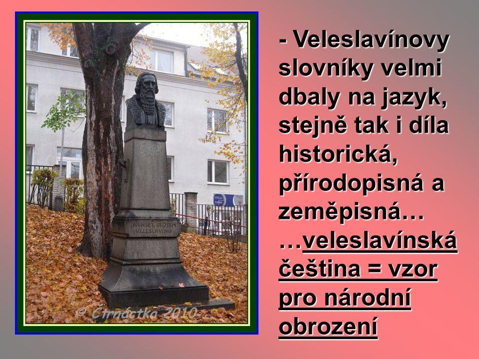 - Veleslavínovy slovníky velmi dbaly na jazyk, stejně tak i díla historická, přírodopisná a zeměpisná… …veleslavínská čeština = vzor pro národní obroz