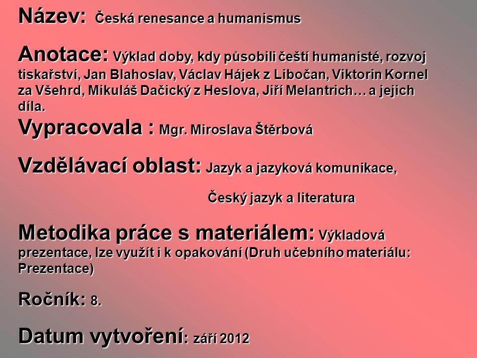 Název: Česká renesance a humanismus Anotace: Výklad doby, kdy působili čeští humanisté, rozvoj tiskařství, Jan Blahoslav, Václav Hájek z Libočan, Vikt
