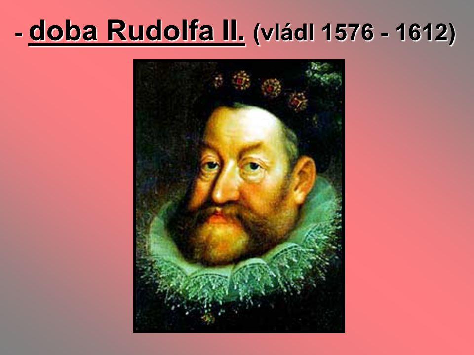 - doba Rudolfa II. (vládl 1576 - 1612)
