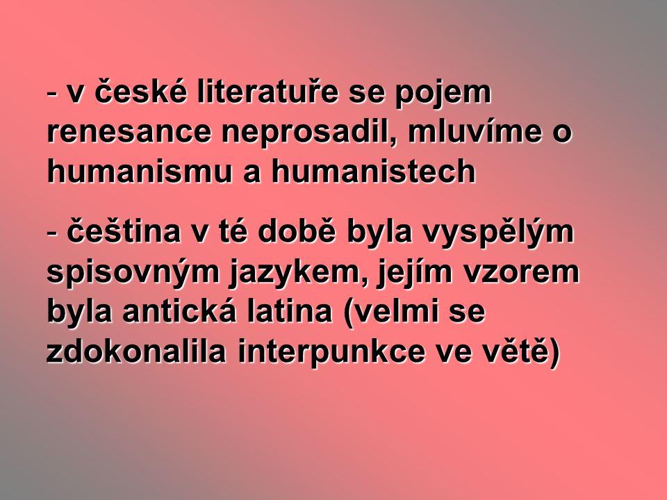 - díla byla psána :  latinsky … latinský humanismus (už v době Jagellonců, pro vzdělané vrstvy - filozofické, náboženské a odborné texty)  česky … český humanismus (básně, astrologie, řečnictví, próza)