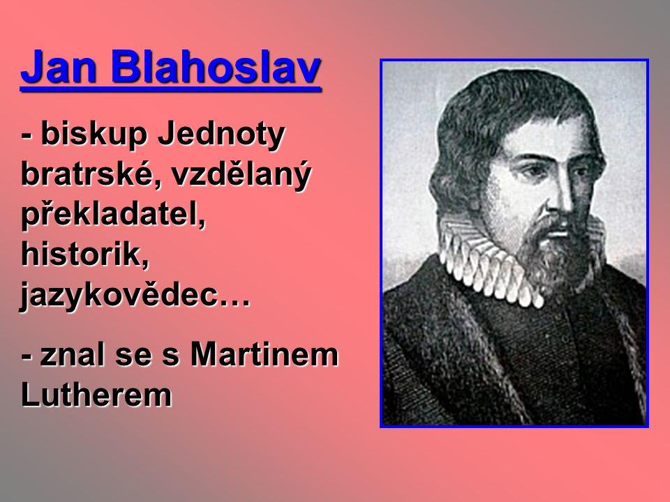 Jan Blahoslav - biskup Jednoty bratrské, vzdělaný překladatel, historik, jazykovědec… - znal se s Martinem Lutherem