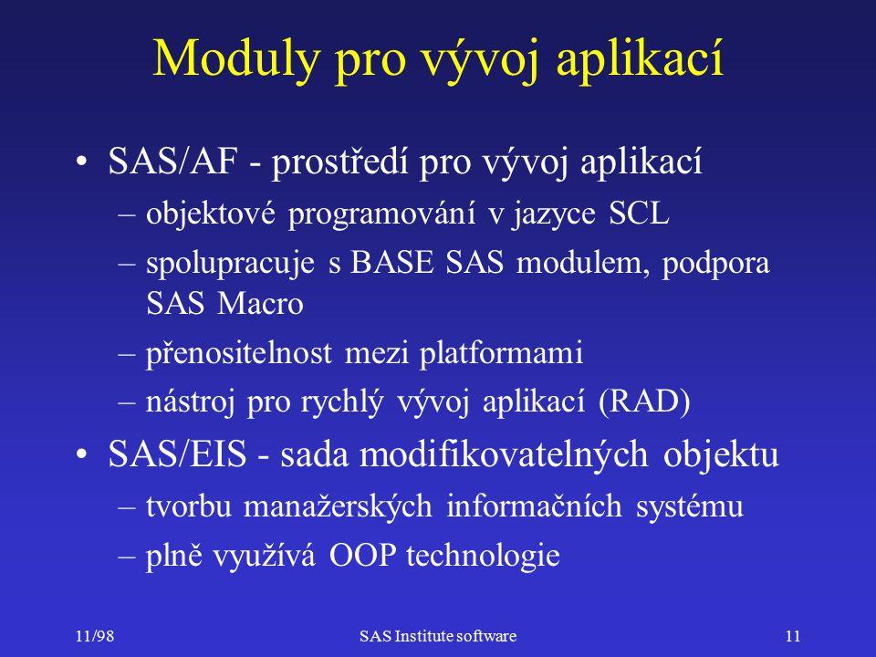 11/98SAS Institute software11 Moduly pro vývoj aplikací SAS/AF - prostředí pro vývoj aplikací –objektové programování v jazyce SCL –spolupracuje s BASE SAS modulem, podpora SAS Macro –přenositelnost mezi platformami –nástroj pro rychlý vývoj aplikací (RAD) SAS/EIS - sada modifikovatelných objektu –tvorbu manažerských informačních systému –plně využívá OOP technologie