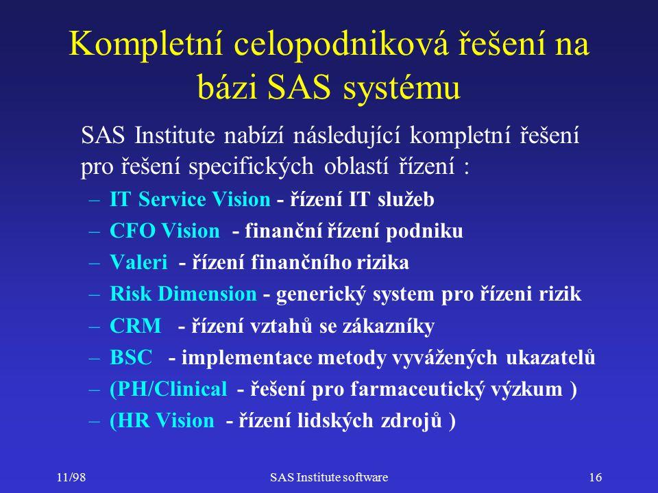 11/98SAS Institute software16 Kompletní celopodniková řešení na bázi SAS systému SAS Institute nabízí následující kompletní řešení pro řešení specifických oblastí řízení : –IT Service Vision - řízení IT služeb –CFO Vision - finanční řízení podniku –Valeri - řízení finančního rizika –Risk Dimension - generický system pro řízeni rizik –CRM - řízení vztahů se zákazníky –BSC - implementace metody vyvážených ukazatelů –(PH/Clinical - řešení pro farmaceutický výzkum ) –(HR Vision - řízení lidských zdrojů )