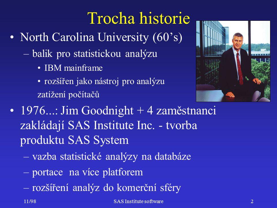 11/98SAS Institute software3 Dodání informací pro rozhodování (Information Delivery) Datové sklady (Data Warehousing) Multidimenzionální analýzu (OLAP) Podroru rozhodování (Decision Support) Pokročilé analýzy (Advanced Analysis) Dolování dat (Data Mining) Obchodní inteligenci (Business Intelligence) Výkazy z obchodních procesů (Reporting on Business Processes)