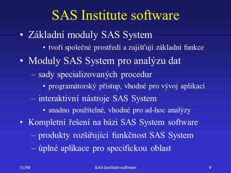 11/98SAS Institute software10 Další moduly SAS System Moduly pro přístup k datům –SAS/ACCESS přístup do různých databází –SAS/SHARE sdílení dat na SAS serveru –SAS/CONNECT přístup na SAS server SAS/FSP interface pro práci s tabulkami SAS/GRAPH tvorba grafických výstupů SAS/SPECTRAVIEW presentace 3D dat SAS/GIS geografický informační systém pro presentaci obchodních dat na mapách