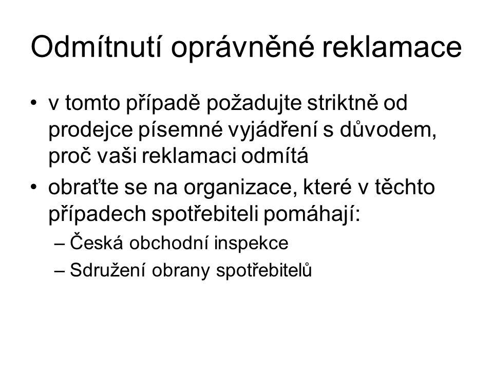 Odmítnutí oprávněné reklamace v tomto případě požadujte striktně od prodejce písemné vyjádření s důvodem, proč vaši reklamaci odmítá obraťte se na organizace, které v těchto případech spotřebiteli pomáhají: –Česká obchodní inspekce –Sdružení obrany spotřebitelů