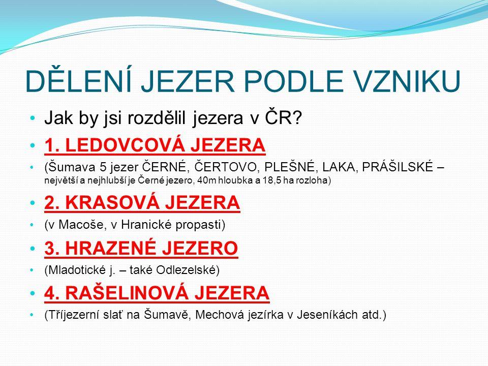 DĚLENÍ JEZER PODLE VZNIKU Jak by jsi rozdělil jezera v ČR? 1. LEDOVCOVÁ JEZERA (Šumava 5 jezer ČERNÉ, ČERTOVO, PLEŠNÉ, LAKA, PRÁŠILSKÉ – největší a ne
