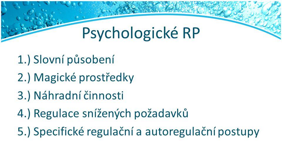 Psychologické RP 1.) Slovní působení 2.) Magické prostředky 3.) Náhradní činnosti 4.) Regulace snížených požadavků 5.) Specifické regulační a autoregu
