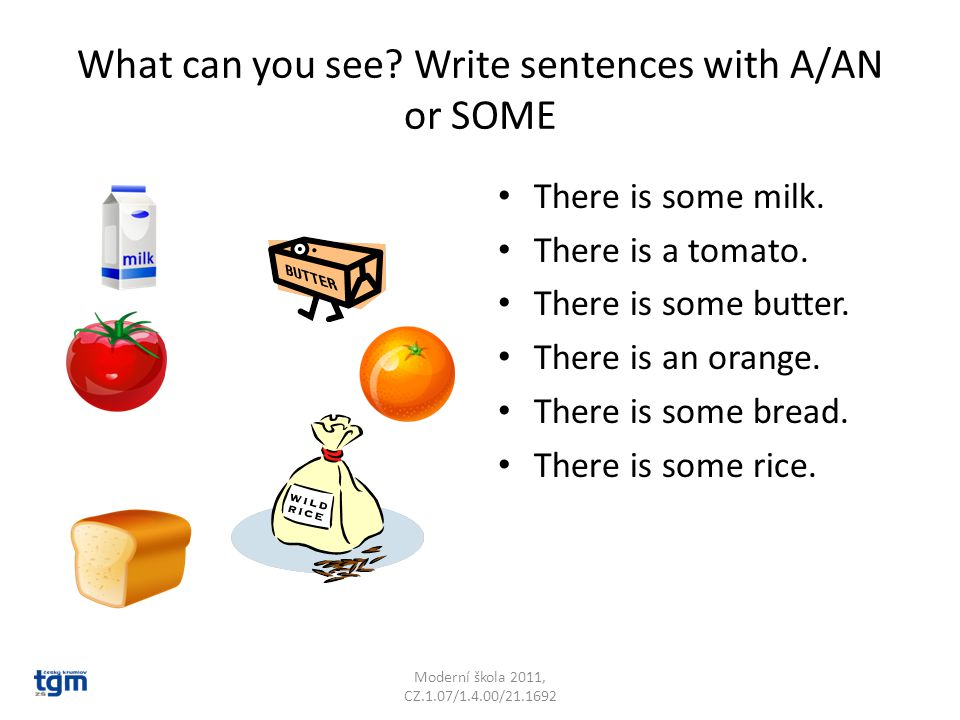 What can you see. Write sentences with A/AN or SOME There is some milk.