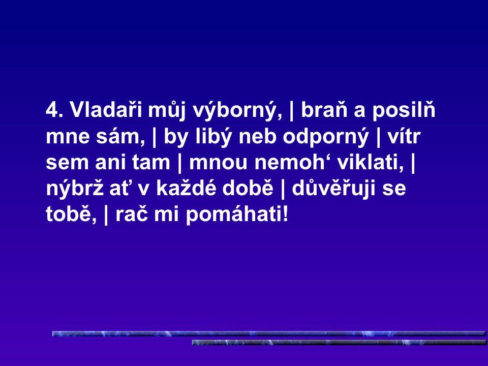 4. Vladaři můj výborný, | braň a posilň mne sám, | by libý neb odporný | vítr sem ani tam | mnou nemoh' viklati, | nýbrž ať v každé době | důvěřuji se