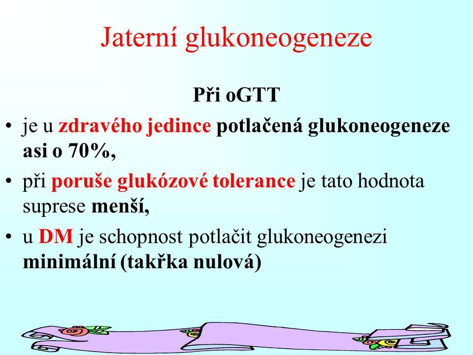 Jaterní glukoneogeneze Při oGTT je u zdravého jedince potlačená glukoneogeneze asi o 70%, při poruše glukózové tolerance je tato hodnota suprese menší, u DM je schopnost potlačit glukoneogenezi minimální (takřka nulová)