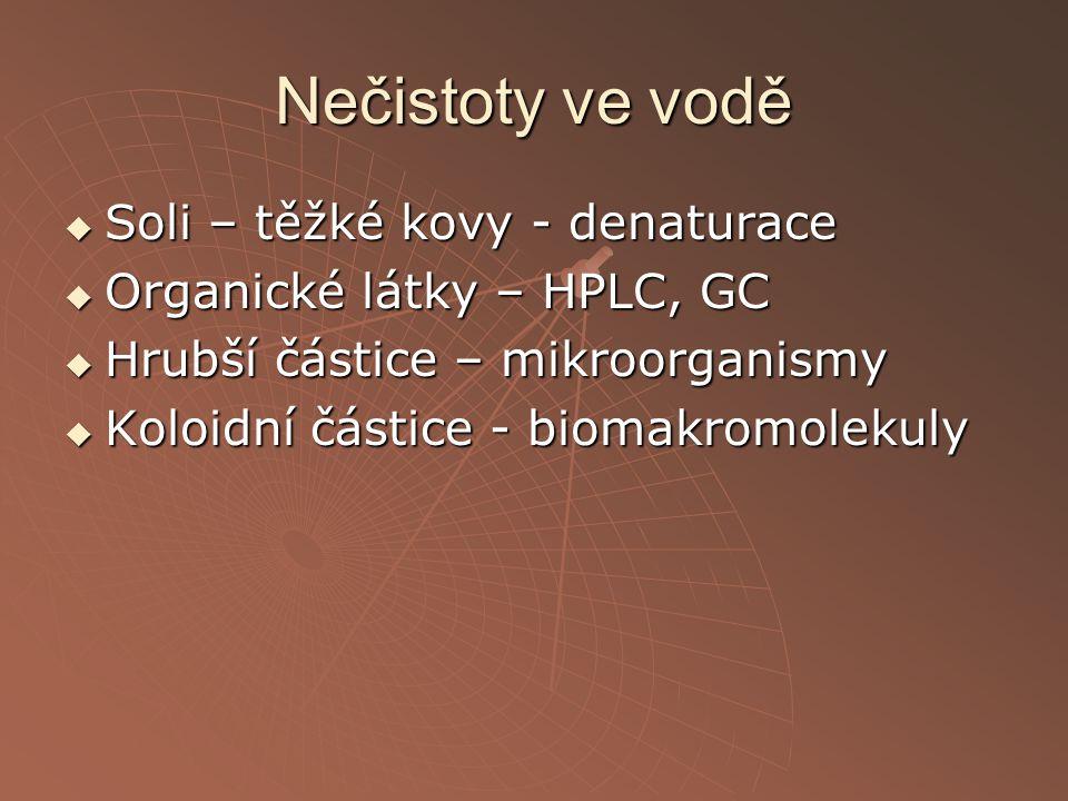 Nečistoty ve vodě  Soli – těžké kovy - denaturace  Organické látky – HPLC, GC  Hrubší částice – mikroorganismy  Koloidní částice - biomakromolekul