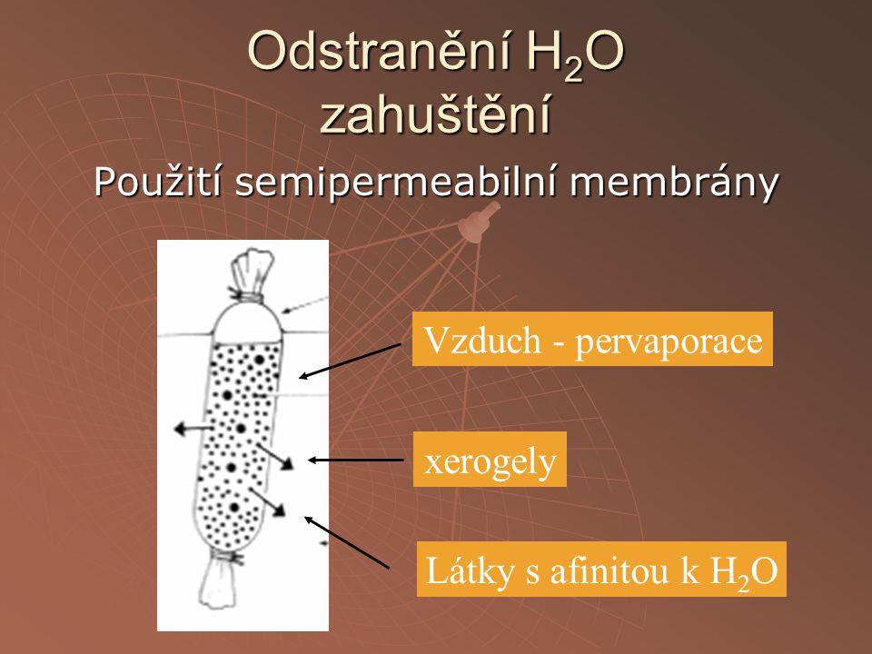 Odstranění H 2 O zahuštění Použití semipermeabilní membrány Vzduch - pervaporace xerogely Látky s afinitou k H 2 O
