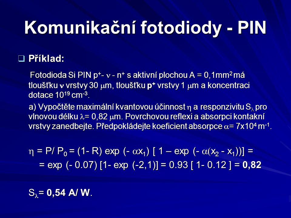 Komunikační fotodiody - PIN  Příklad: Fotodioda Si PIN p + -  - n + s aktivní plochou A = 0,1mm 2 má tloušťku vrstvy 30  m, tloušťku p + vrstvy 1 