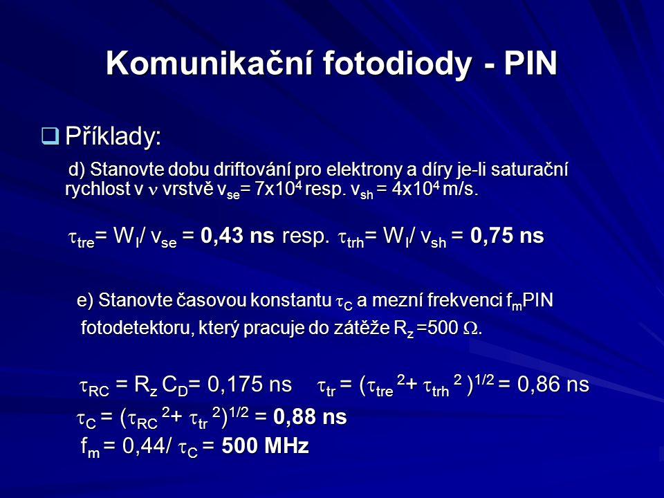 Komunikační fotodiody - PIN  Příklady: d) Stanovte dobu driftování pro elektrony a díry je-li saturační rychlost v vrstvě v se = 7x10 4 resp. v sh =